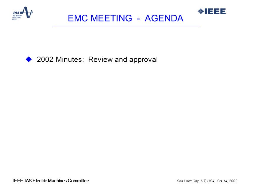 Salt Lake City, UT, USA, Oct 14, 2003 IEEE-IAS Electric Machines Committee EMC MEETING - AGENDA u 2002 Minutes: Review and approval