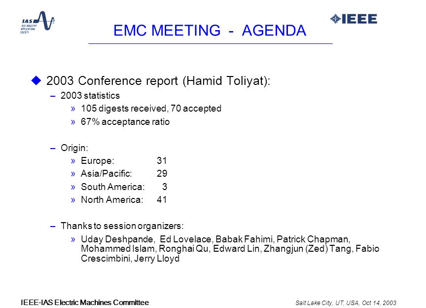 Salt Lake City, UT, USA, Oct 14, 2003 IEEE-IAS Electric Machines Committee EMC MEETING - AGENDA u 2003 Conference report (Hamid Toliyat): –2003 statistics »105 digests received, 70 accepted »67% acceptance ratio –Origin: »Europe: 31 »Asia/Pacific: 29 »South America: 3 »North America: 41 –Thanks to session organizers: »Uday Deshpande, Ed Lovelace, Babak Fahimi, Patrick Chapman, Mohammed Islam, Ronghai Qu, Edward Lin, Zhangjun (Zed) Tang, Fabio Crescimbini, Jerry Lloyd