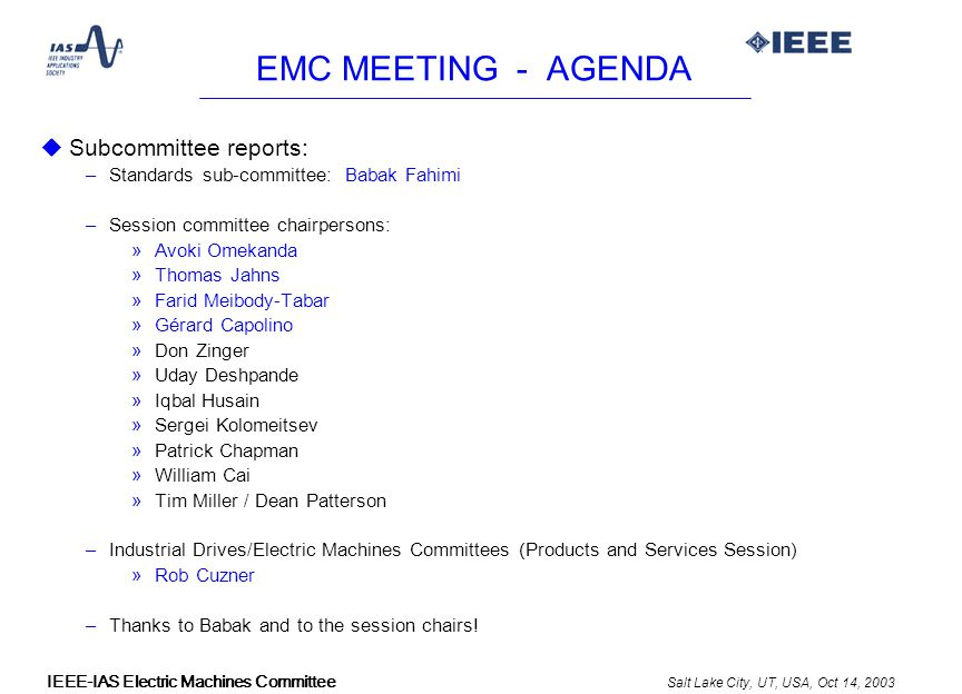 Salt Lake City, UT, USA, Oct 14, 2003 IEEE-IAS Electric Machines Committee EMC MEETING - AGENDA uSubcommittee reports: –Standards sub-committee: Babak Fahimi –Session committee chairpersons: »Avoki Omekanda »Thomas Jahns »Farid Meibody-Tabar »Gérard Capolino »Don Zinger »Uday Deshpande »Iqbal Husain »Sergei Kolomeitsev »Patrick Chapman »William Cai »Tim Miller / Dean Patterson –Industrial Drives/Electric Machines Committees (Products and Services Session) »Rob Cuzner –Thanks to Babak and to the session chairs!
