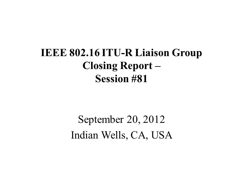 IEEE 802.16 ITU-R Liaison Group Closing Report – Session #81 September 20, 2012 Indian Wells, CA, USA