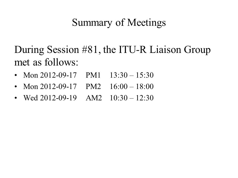 Summary of Meetings During Session #81, the ITU-R Liaison Group met as follows: Mon 2012-09-17PM113:30 – 15:30 Mon 2012-09-17PM216:00 – 18:00 Wed 2012-09-19AM210:30 – 12:30