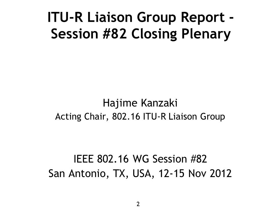 22 ITU-R Liaison Group Report - Session #82 Closing Plenary Hajime Kanzaki Acting Chair, 802.16 ITU-R Liaison Group IEEE 802.16 WG Session #82 San Antonio, TX, USA, 12-15 Nov 2012