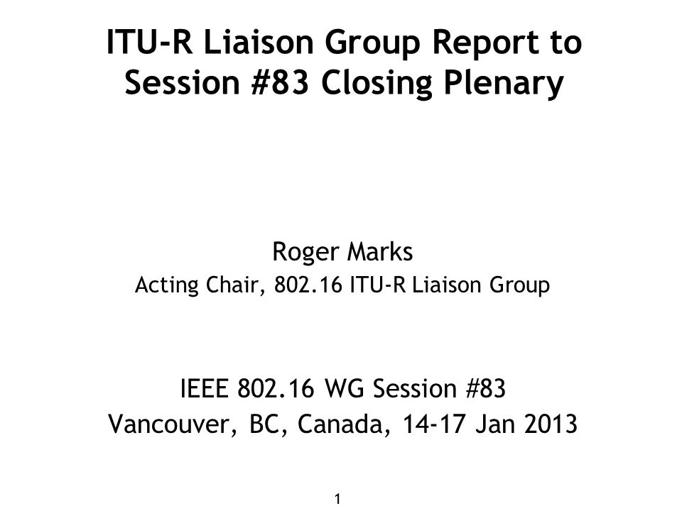 11 ITU-R Liaison Group Report to Session #83 Closing Plenary Roger Marks Acting Chair, 802.16 ITU-R Liaison Group IEEE 802.16 WG Session #83 Vancouver, BC, Canada, 14-17 Jan 2013