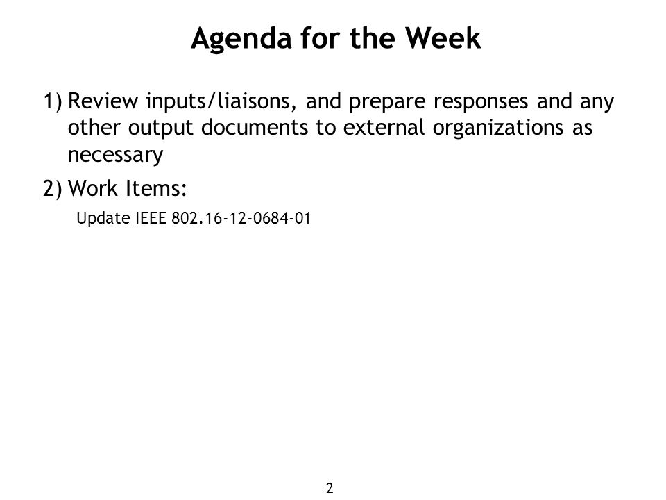 2 1) Review inputs/liaisons, and prepare responses and any other output documents to external organizations as necessary 2) Work Items: Update IEEE Agenda for the Week