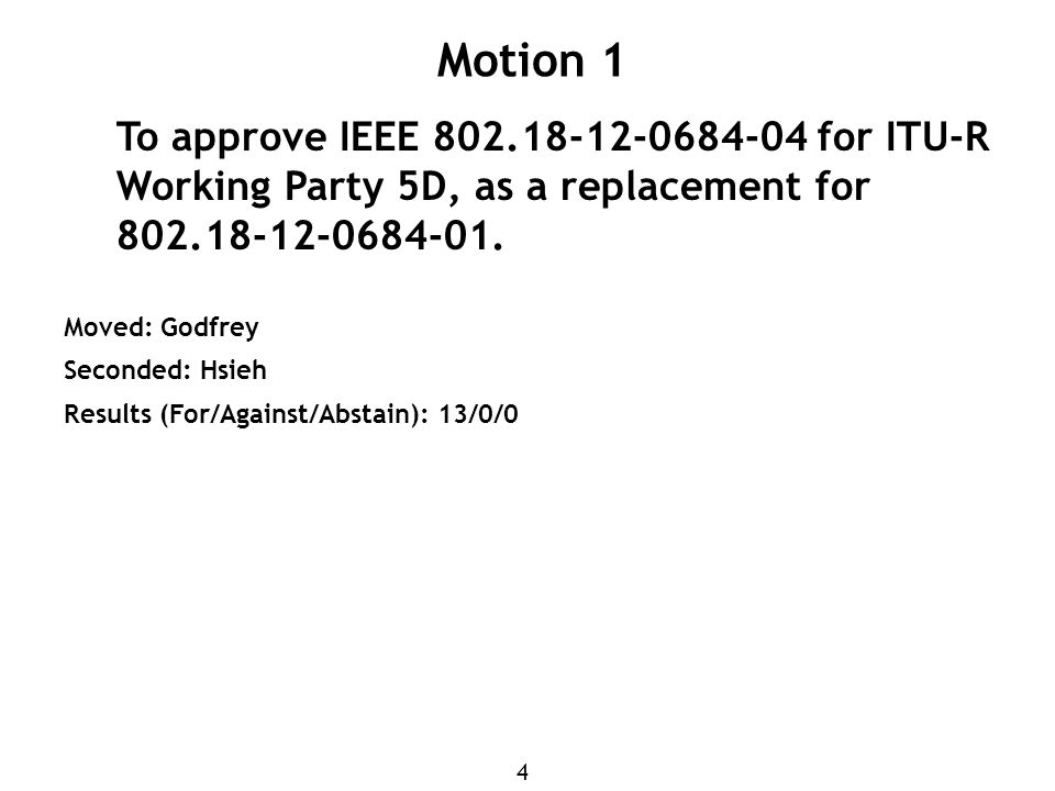 4 Motion 1 To approve IEEE 802.18-12-0684-04 for ITU-R Working Party 5D, as a replacement for 802.18-12-0684-01.