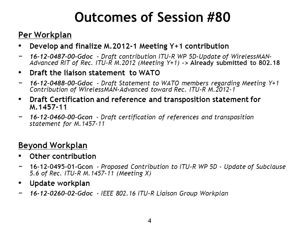 4 Outcomes of Session #80 Per Workplan Develop and finalize M.2012-1 Meeting Y+1 contribution − 16-12-0487-00-Gdoc - Draft contribution ITU-R WP 5D-Update of WirelessMAN- Advanced RIT of Rec.