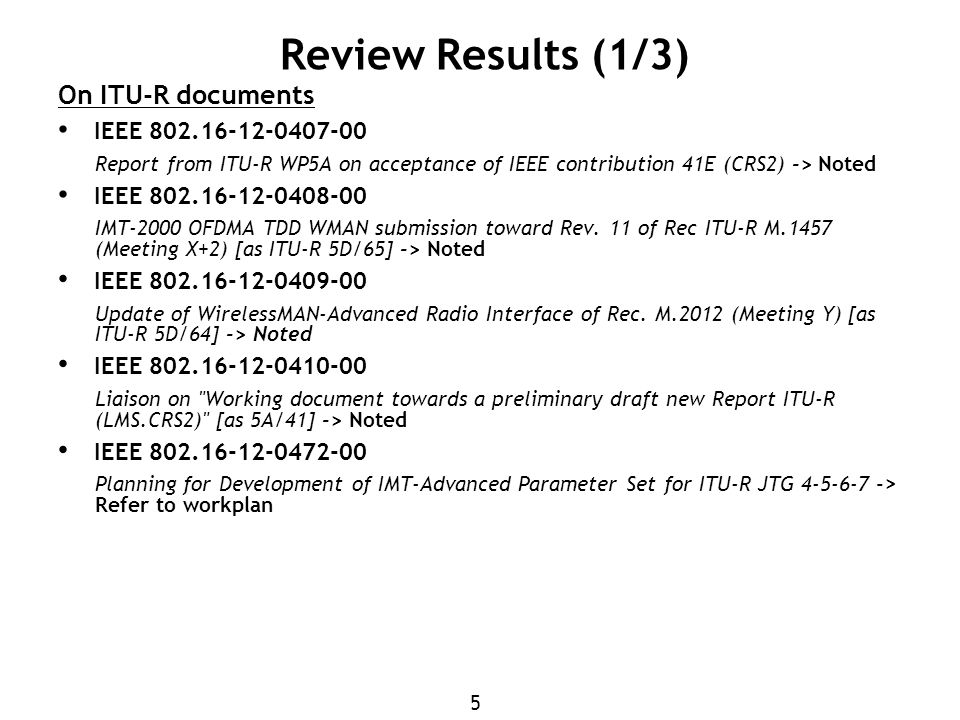 6 Review Results (2/3) On ITU-R documents IEEE 802.18-12-0053-00 working document to a Preliminary DRAFT REVISION OF RECOMMENDATION ITU-R M.1801-1 -> Noted IEEE 802.18-12-0054-00 WORKING DOCUMENT TOWARDS A PRELIMINARY DRAFT REVISION OF REPORT ITU-R M.2116-1 -> Noted IEEE 802.18-12-0056-00 Working document towards a PDN Report ITU-R SM.[SMART_GRID] - Smart grid power management systems -> Noted IEEE 802.18-12-0055-00 LIAISON TO ITU-R STUDY GROUP 1 REGARDING G.wnb, -> Noted IEEE 802.18-12-0061-00 Cover_Letter_WP_5A_M.2116_M.1801 -> Refer to workplan