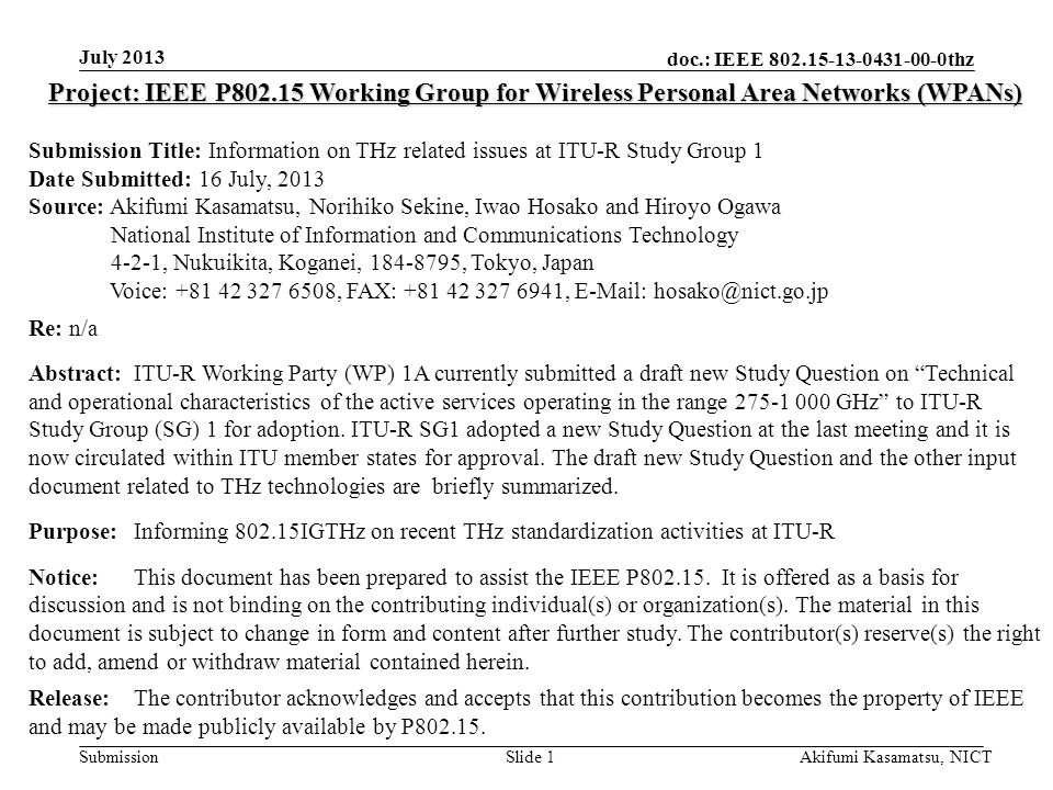 doc.: IEEE 802.15-13-0431-00-0thz Submission July 2013 Akifumi Kasamatsu, NICTSlide 1 Project: IEEE P802.15 Working Group for Wireless Personal Area Networks (WPANs) Submission Title: Information on THz related issues at ITU-R Study Group 1 Date Submitted: 16 July, 2013 Source: Akifumi Kasamatsu, Norihiko Sekine, Iwao Hosako and Hiroyo Ogawa National Institute of Information and Communications Technology 4-2-1, Nukuikita, Koganei, 184-8795, Tokyo, Japan Voice: +81 42 327 6508, FAX: +81 42 327 6941, E-Mail: hosako@nict.go.jp Re: n/a Abstract:ITU-R Working Party (WP) 1A currently submitted a draft new Study Question on Technical and operational characteristics of the active services operating in the range 275-1 000 GHz to ITU-R Study Group (SG) 1 for adoption.