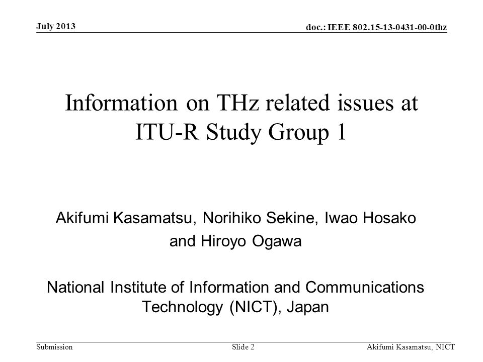 doc.: IEEE 802.15-13-0431-00-0thz Submission July 2013 Akifumi Kasamatsu, NICTSlide 2 Information on THz related issues at ITU-R Study Group 1 Akifumi Kasamatsu, Norihiko Sekine, Iwao Hosako and Hiroyo Ogawa National Institute of Information and Communications Technology (NICT), Japan