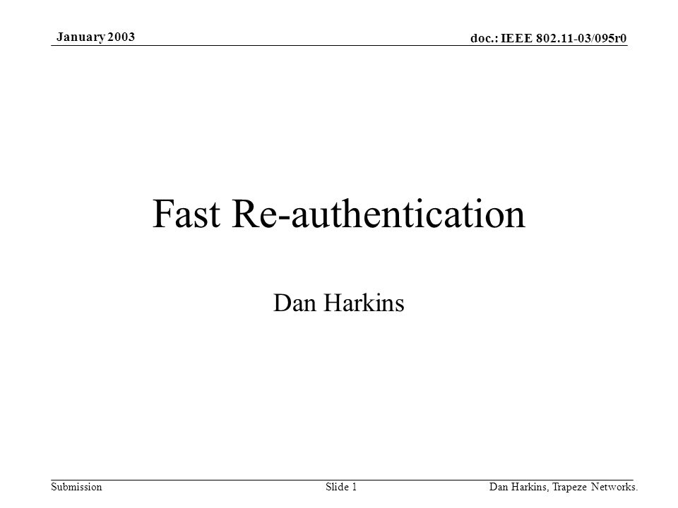 doc.: IEEE 802.11-03/095r0 Submission January 2003 Dan Harkins, Trapeze Networks.Slide 1 Fast Re-authentication Dan Harkins