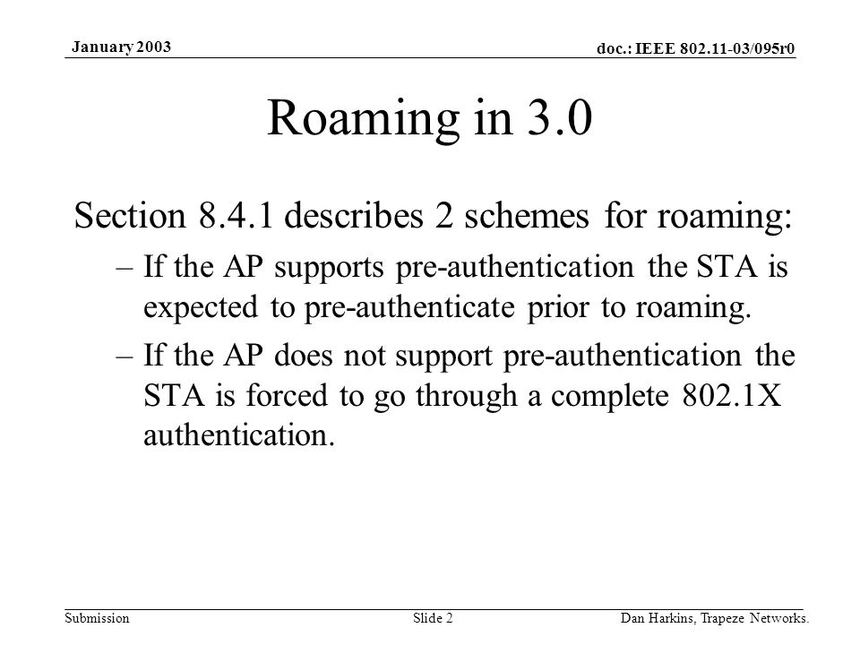 doc.: IEEE 802.11-03/095r0 Submission January 2003 Dan Harkins, Trapeze Networks.Slide 2 Roaming in 3.0 Section 8.4.1 describes 2 schemes for roaming: –If the AP supports pre-authentication the STA is expected to pre-authenticate prior to roaming.