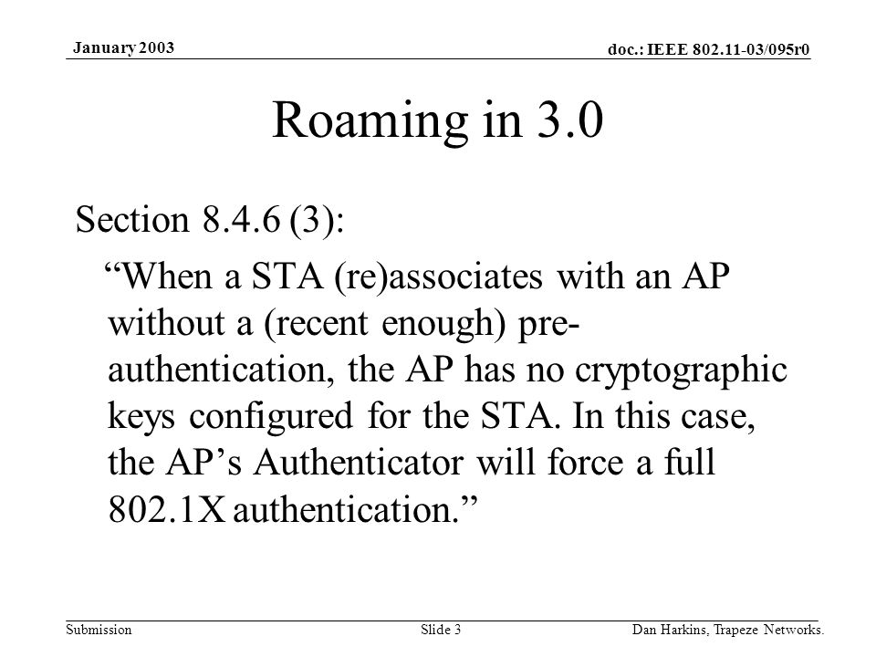 doc.: IEEE 802.11-03/095r0 Submission January 2003 Dan Harkins, Trapeze Networks.Slide 3 Roaming in 3.0 Section 8.4.6 (3): When a STA (re)associates with an AP without a (recent enough) pre- authentication, the AP has no cryptographic keys configured for the STA.