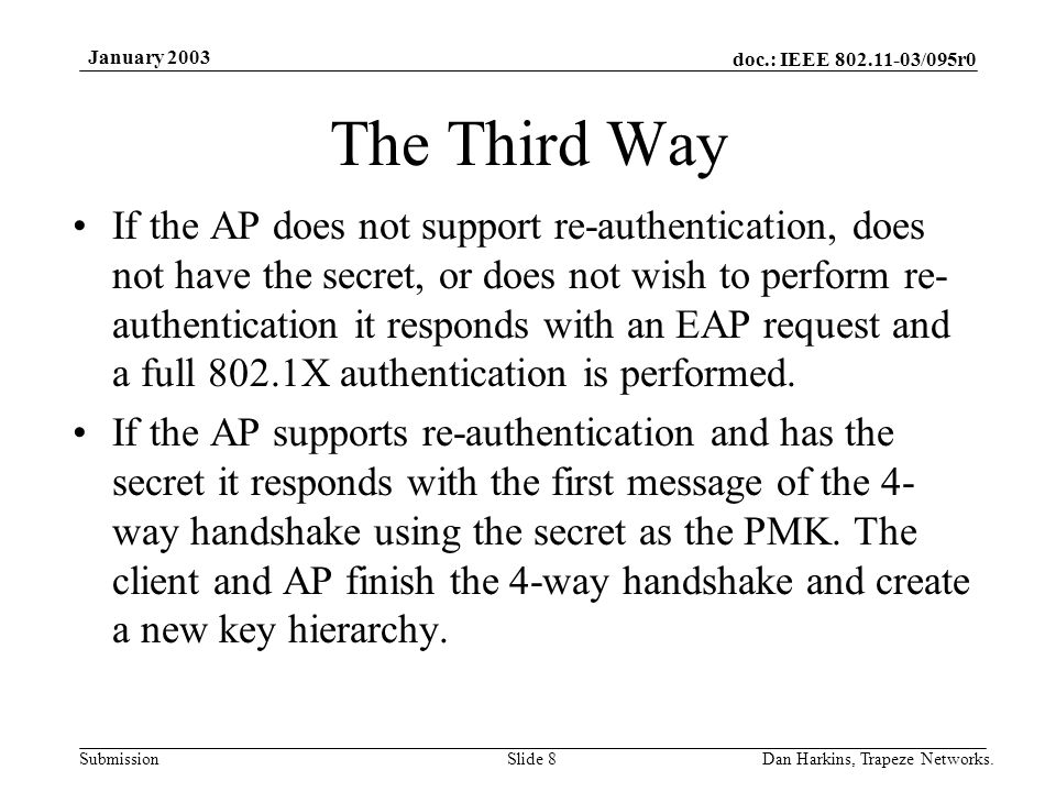 doc.: IEEE 802.11-03/095r0 Submission January 2003 Dan Harkins, Trapeze Networks.Slide 8 The Third Way If the AP does not support re-authentication, does not have the secret, or does not wish to perform re- authentication it responds with an EAP request and a full 802.1X authentication is performed.