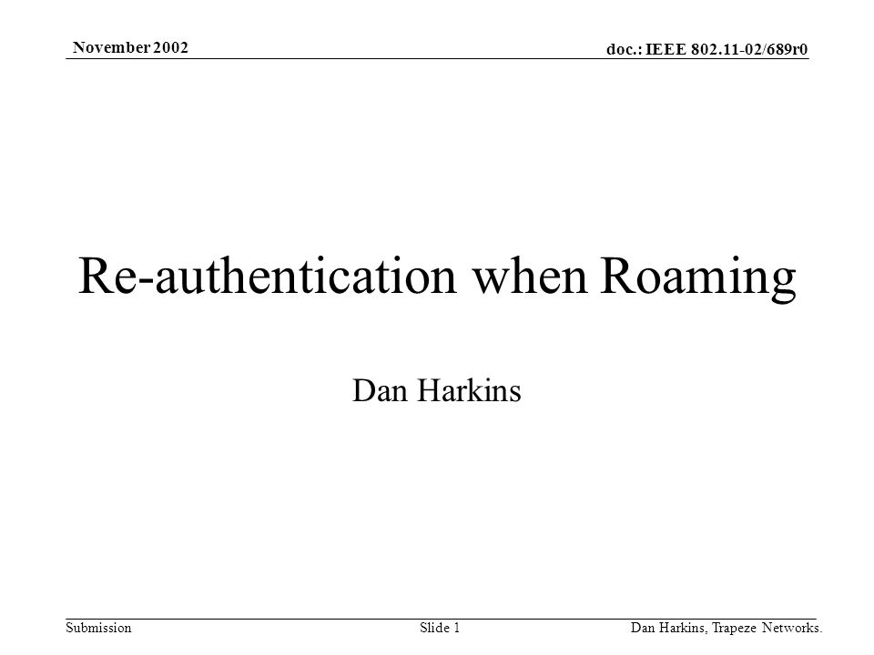 doc.: IEEE 802.11-02/689r0 Submission November 2002 Dan Harkins, Trapeze Networks.Slide 1 Re-authentication when Roaming Dan Harkins