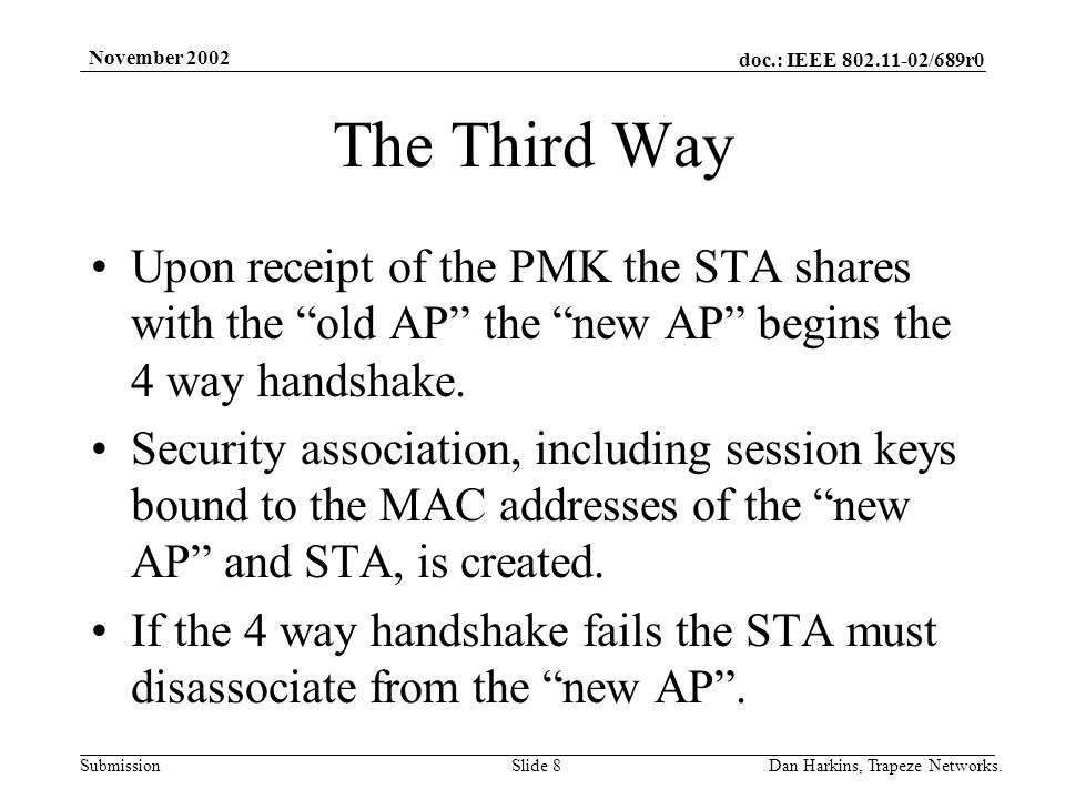 doc.: IEEE 802.11-02/689r0 Submission November 2002 Dan Harkins, Trapeze Networks.Slide 8 The Third Way Upon receipt of the PMK the STA shares with the old AP the new AP begins the 4 way handshake.
