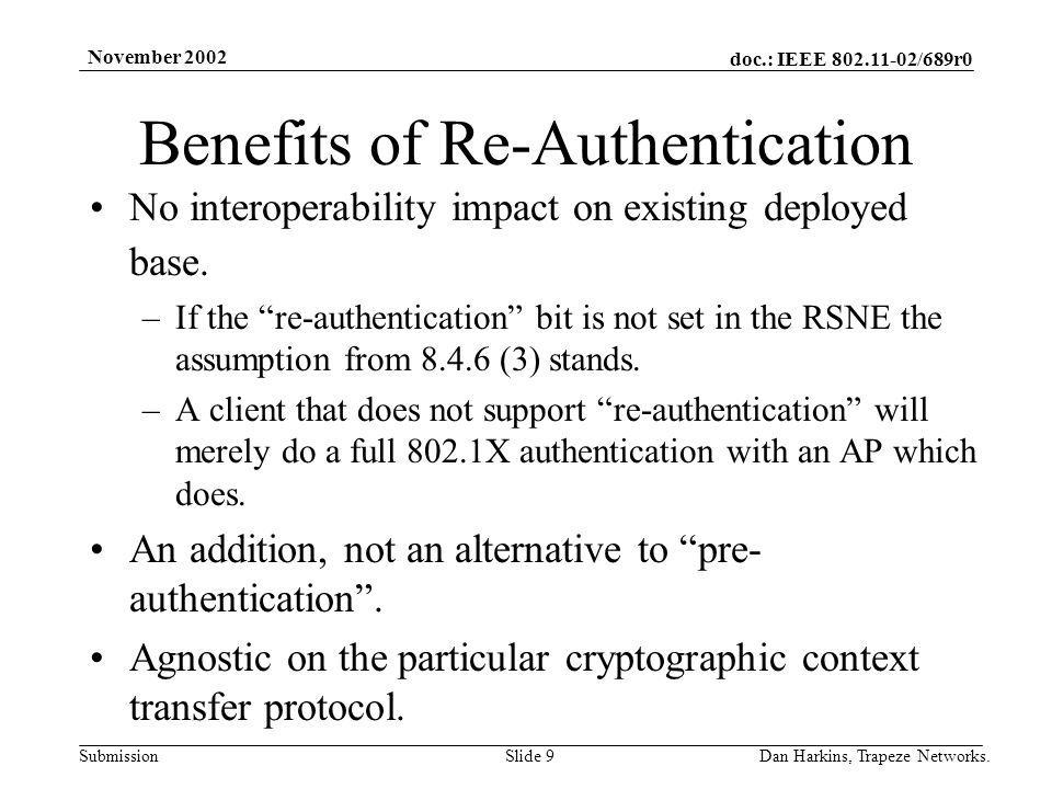 doc.: IEEE 802.11-02/689r0 Submission November 2002 Dan Harkins, Trapeze Networks.Slide 9 Benefits of Re-Authentication No interoperability impact on existing deployed base.