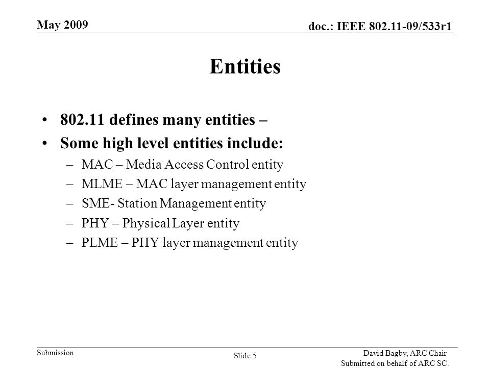 doc.: IEEE 802.11-09/533r1 Submission May 2009 David Bagby, ARC Chair Submitted on behalf of ARC SC. Slide 5 Entities 802.11 defines many entities – S