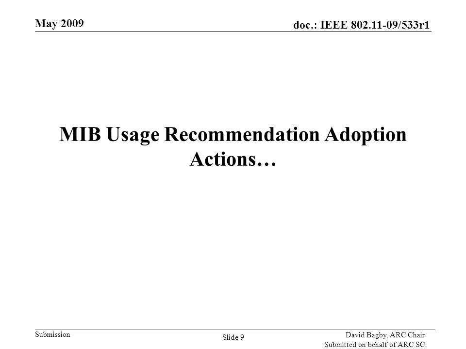 doc.: IEEE 802.11-09/533r1 Submission May 2009 David Bagby, ARC Chair Submitted on behalf of ARC SC. Slide 9 MIB Usage Recommendation Adoption Actions