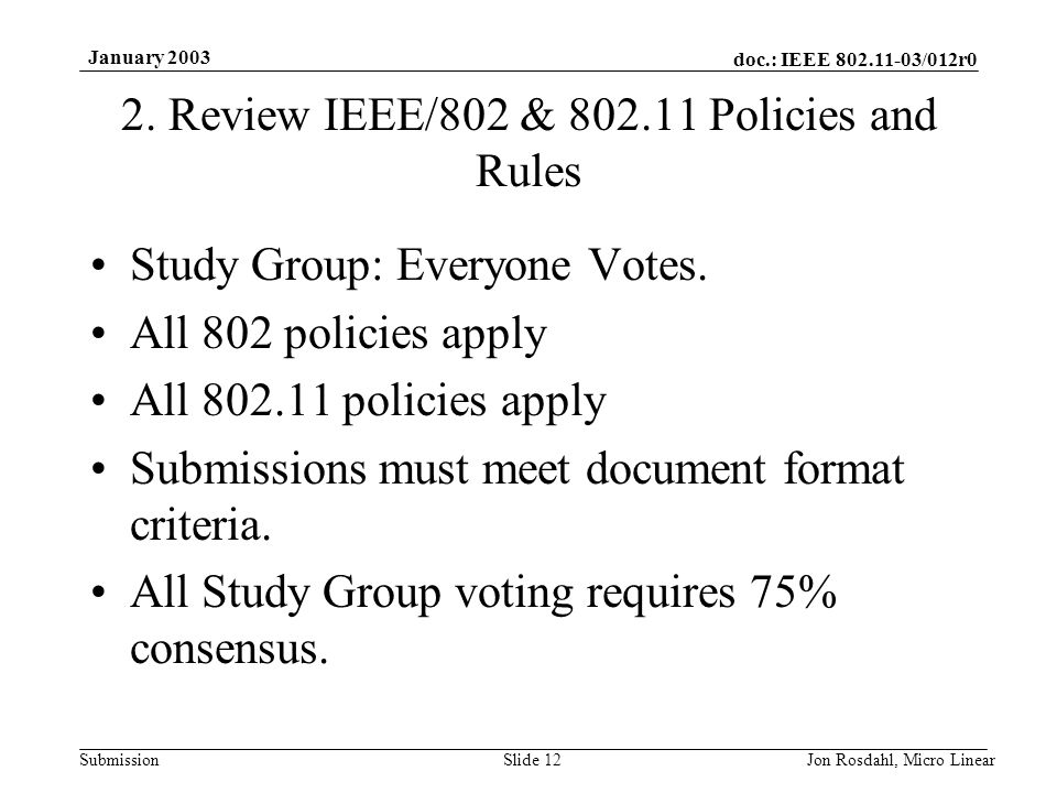 doc.: IEEE 802.11-03/012r0 Submission January 2003 Jon Rosdahl, Micro LinearSlide 12 2. Review IEEE/802 & 802.11 Policies and Rules Study Group: Every