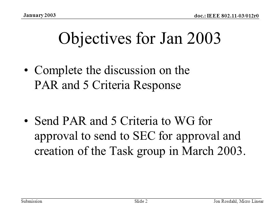 doc.: IEEE 802.11-03/012r0 Submission January 2003 Jon Rosdahl, Micro LinearSlide 2 Objectives for Jan 2003 Complete the discussion on the PAR and 5 C