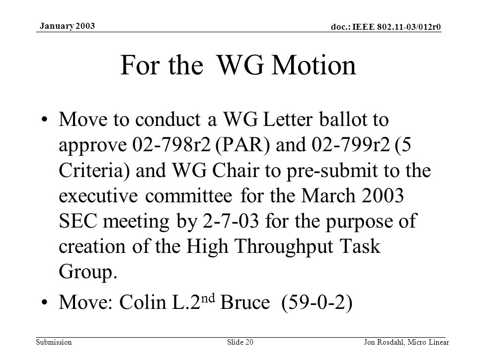doc.: IEEE 802.11-03/012r0 Submission January 2003 Jon Rosdahl, Micro LinearSlide 20 For the WG Motion Move to conduct a WG Letter ballot to approve 02-798r2 (PAR) and 02-799r2 (5 Criteria) and WG Chair to pre-submit to the executive committee for the March 2003 SEC meeting by 2-7-03 for the purpose of creation of the High Throughput Task Group.