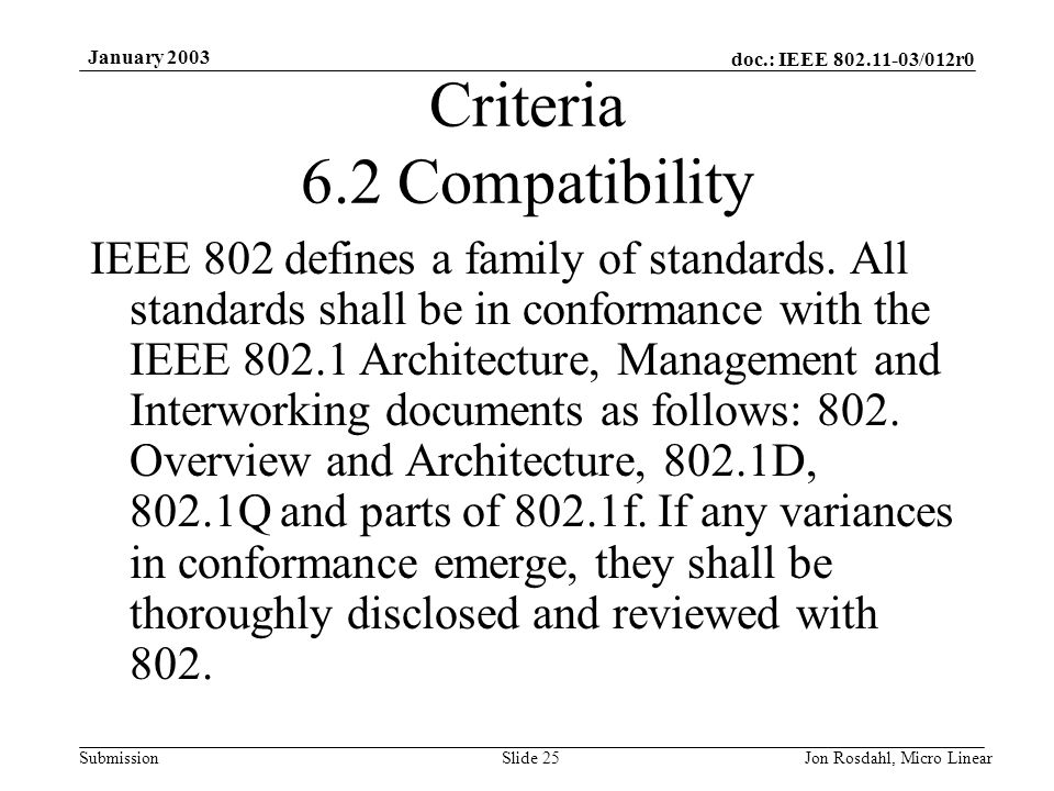 doc.: IEEE 802.11-03/012r0 Submission January 2003 Jon Rosdahl, Micro LinearSlide 25 Criteria 6.2 Compatibility IEEE 802 defines a family of standards
