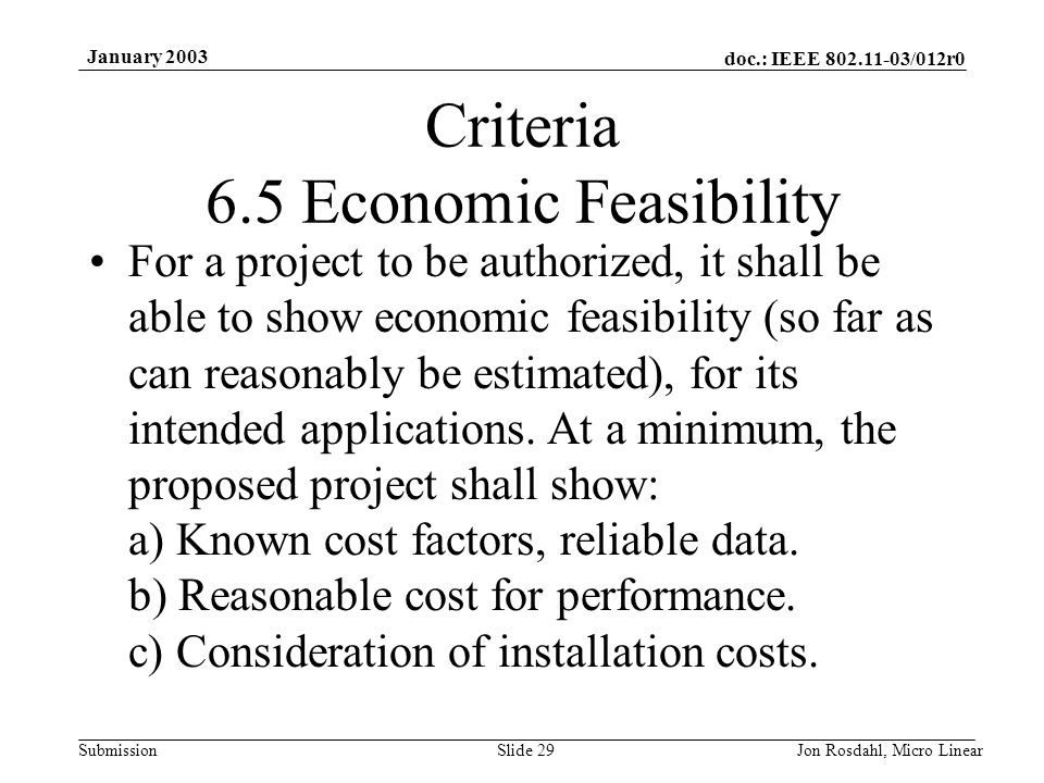 doc.: IEEE 802.11-03/012r0 Submission January 2003 Jon Rosdahl, Micro LinearSlide 29 Criteria 6.5 Economic Feasibility For a project to be authorized, it shall be able to show economic feasibility (so far as can reasonably be estimated), for its intended applications.