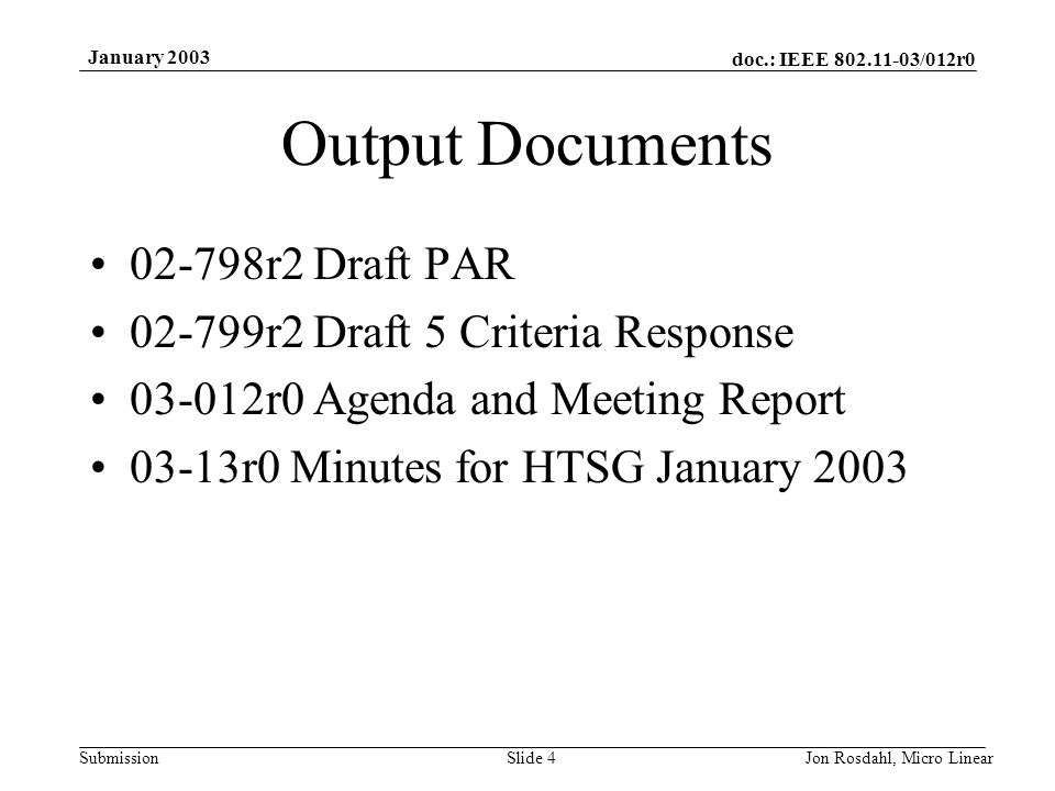 doc.: IEEE 802.11-03/012r0 Submission January 2003 Jon Rosdahl, Micro LinearSlide 4 Output Documents 02-798r2 Draft PAR 02-799r2 Draft 5 Criteria Response 03-012r0 Agenda and Meeting Report 03-13r0 Minutes for HTSG January 2003