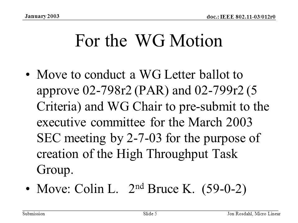 doc.: IEEE 802.11-03/012r0 Submission January 2003 Jon Rosdahl, Micro LinearSlide 5 For the WG Motion Move to conduct a WG Letter ballot to approve 02-798r2 (PAR) and 02-799r2 (5 Criteria) and WG Chair to pre-submit to the executive committee for the March 2003 SEC meeting by 2-7-03 for the purpose of creation of the High Throughput Task Group.