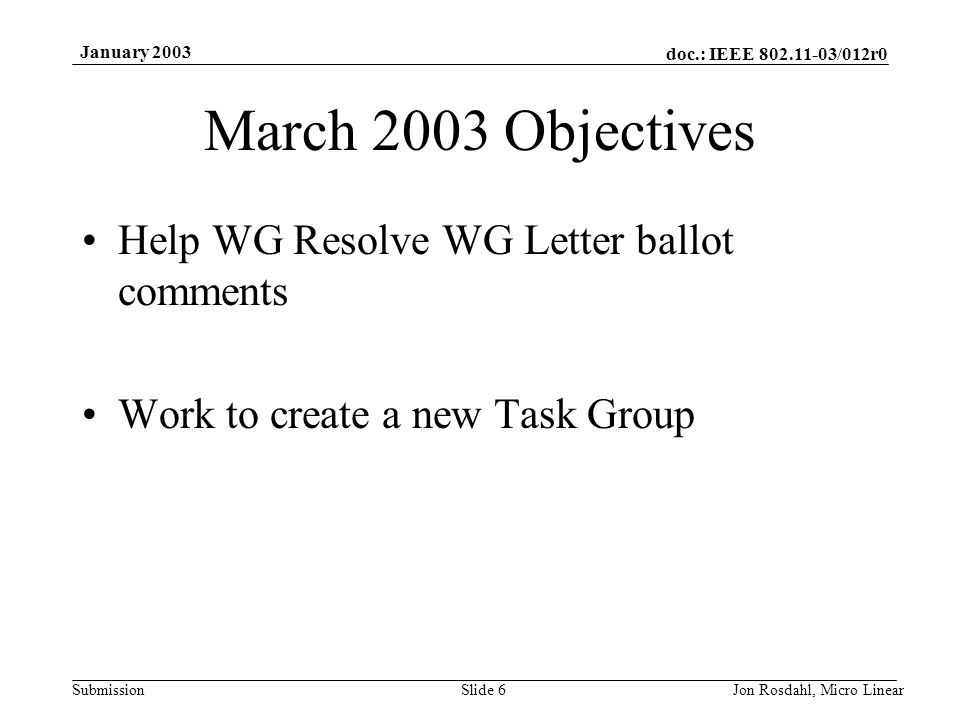 doc.: IEEE 802.11-03/012r0 Submission January 2003 Jon Rosdahl, Micro LinearSlide 6 March 2003 Objectives Help WG Resolve WG Letter ballot comments Work to create a new Task Group