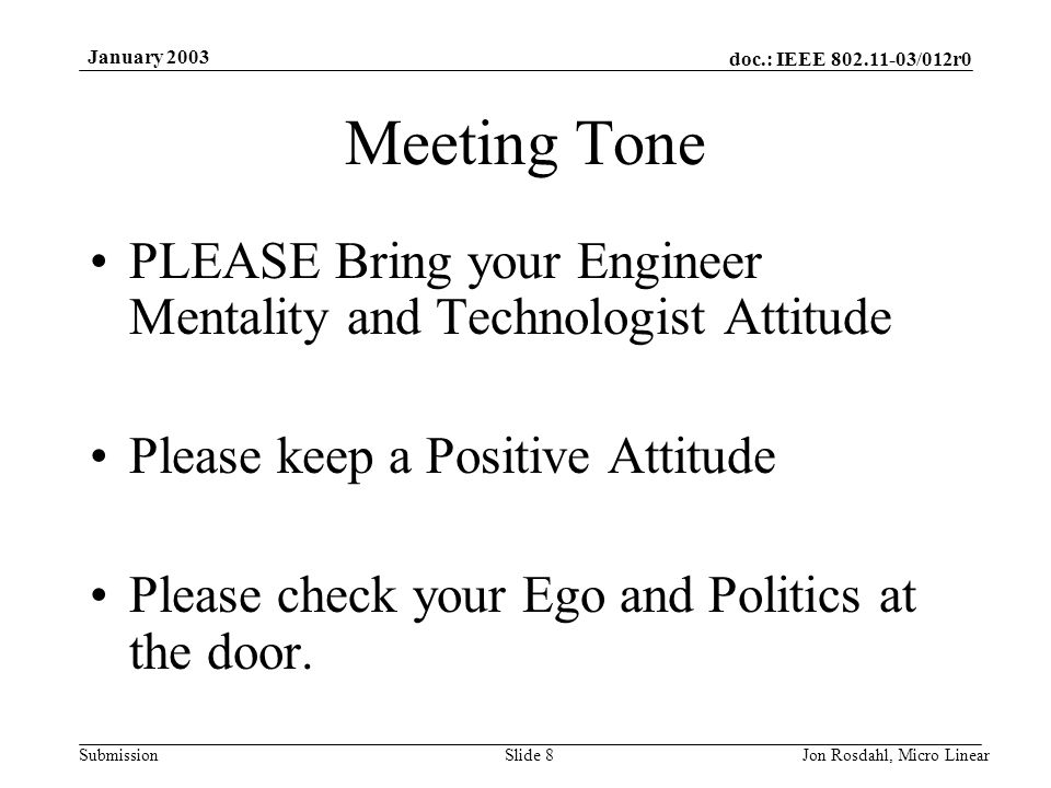 doc.: IEEE 802.11-03/012r0 Submission January 2003 Jon Rosdahl, Micro LinearSlide 8 Meeting Tone PLEASE Bring your Engineer Mentality and Technologist