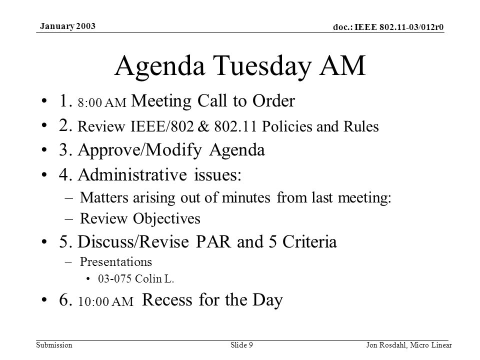 doc.: IEEE 802.11-03/012r0 Submission January 2003 Jon Rosdahl, Micro LinearSlide 9 Agenda Tuesday AM 1. 8:00 AM Meeting Call to Order 2. Review IEEE/