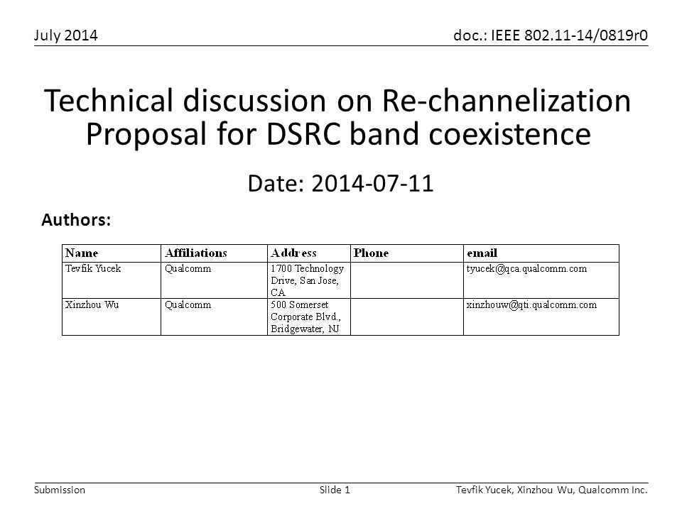 July 2014 doc.: IEEE 802.11-14/0819r0 Tevfik Yucek, Xinzhou Wu, Qualcomm Inc.Slide 1Submission Authors: Date: 2014-07-11 Technical discussion on Re-channelization Proposal for DSRC band coexistence