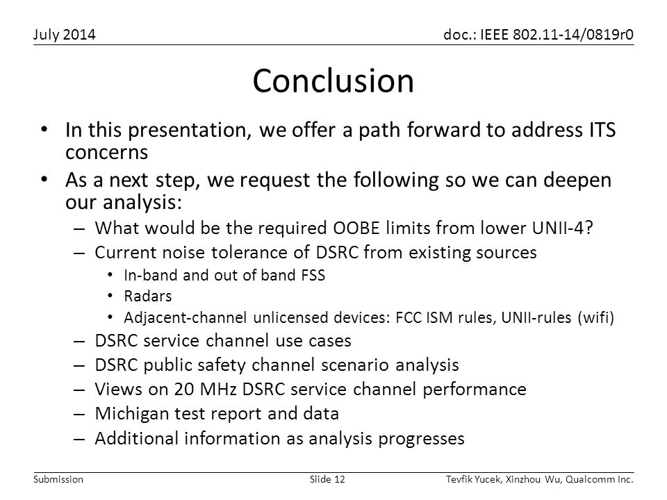 July 2014 doc.: IEEE 802.11-14/0819r0 Tevfik Yucek, Xinzhou Wu, Qualcomm Inc.Slide 12Submission Conclusion In this presentation, we offer a path forward to address ITS concerns As a next step, we request the following so we can deepen our analysis: – What would be the required OOBE limits from lower UNII-4.
