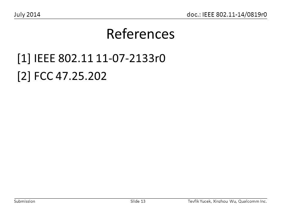 July 2014 doc.: IEEE 802.11-14/0819r0 Tevfik Yucek, Xinzhou Wu, Qualcomm Inc.Slide 13Submission References [1] IEEE 802.11 11-07-2133r0 [2] FCC 47.25.