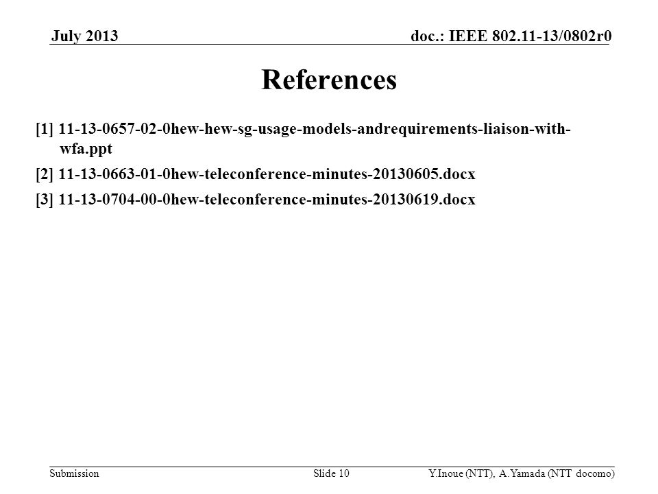 Submission doc.: IEEE 802.11-13/0802r0July 2013 Y.Inoue (NTT), A.Yamada (NTT docomo)Slide 10 References [1] 11-13-0657-02-0hew-hew-sg-usage-models-andrequirements-liaison-with- wfa.ppt [2] 11-13-0663-01-0hew-teleconference-minutes-20130605.docx [3] 11-13-0704-00-0hew-teleconference-minutes-20130619.docx