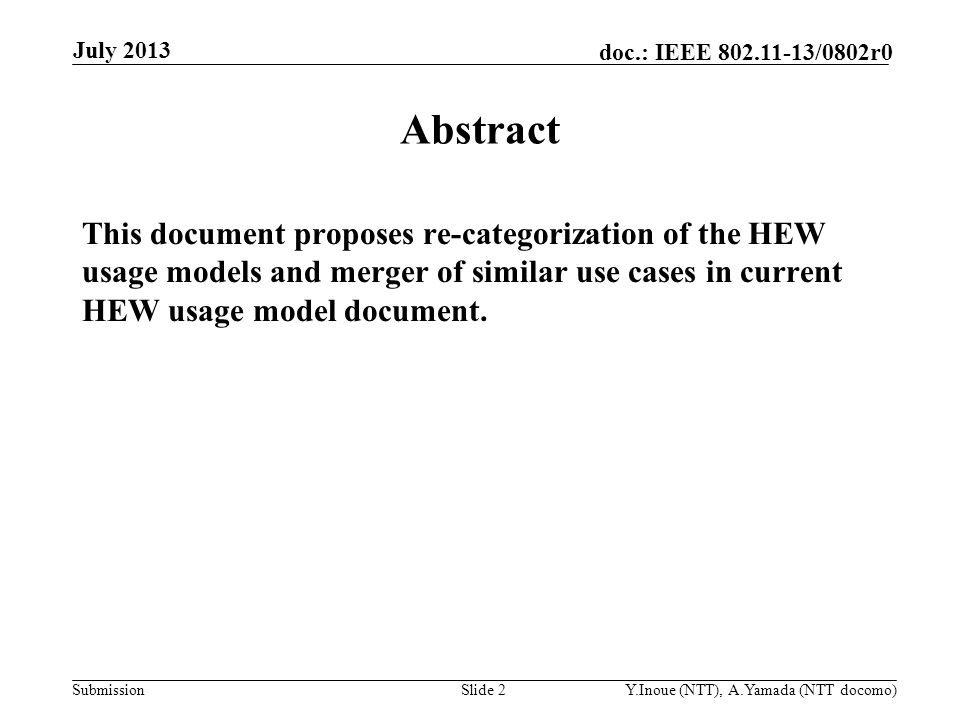 Submission doc.: IEEE /0802r0 July 2013 Y.Inoue (NTT), A.Yamada (NTT docomo)Slide 2 Abstract This document proposes re-categorization of the HEW usage models and merger of similar use cases in current HEW usage model document.