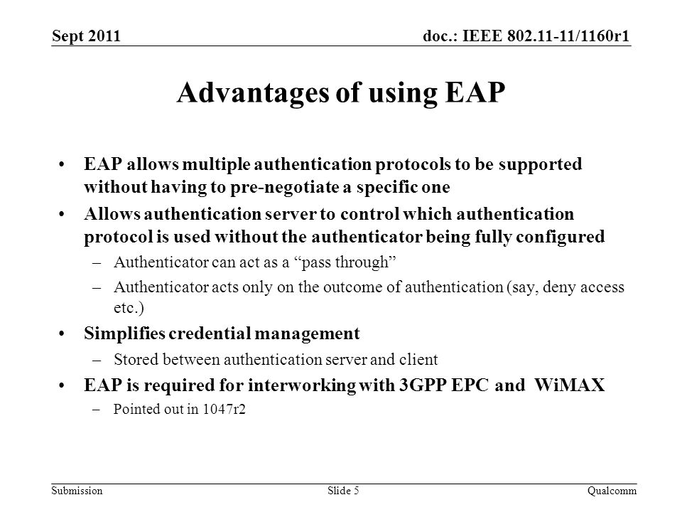 doc.: IEEE 802.11-11/1160r1 Submission Advantages of using EAP EAP allows multiple authentication protocols to be supported without having to pre-negotiate a specific one Allows authentication server to control which authentication protocol is used without the authenticator being fully configured –Authenticator can act as a pass through –Authenticator acts only on the outcome of authentication (say, deny access etc.) Simplifies credential management –Stored between authentication server and client EAP is required for interworking with 3GPP EPC and WiMAX –Pointed out in 1047r2 Sept 2011 QualcommSlide 5