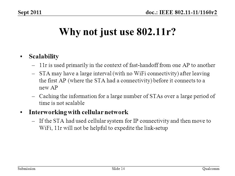 doc.: IEEE 802.11-11/1160r2 Submission Why not just use 802.11r? Scalability –11r is used primarily in the context of fast-handoff from one AP to anot