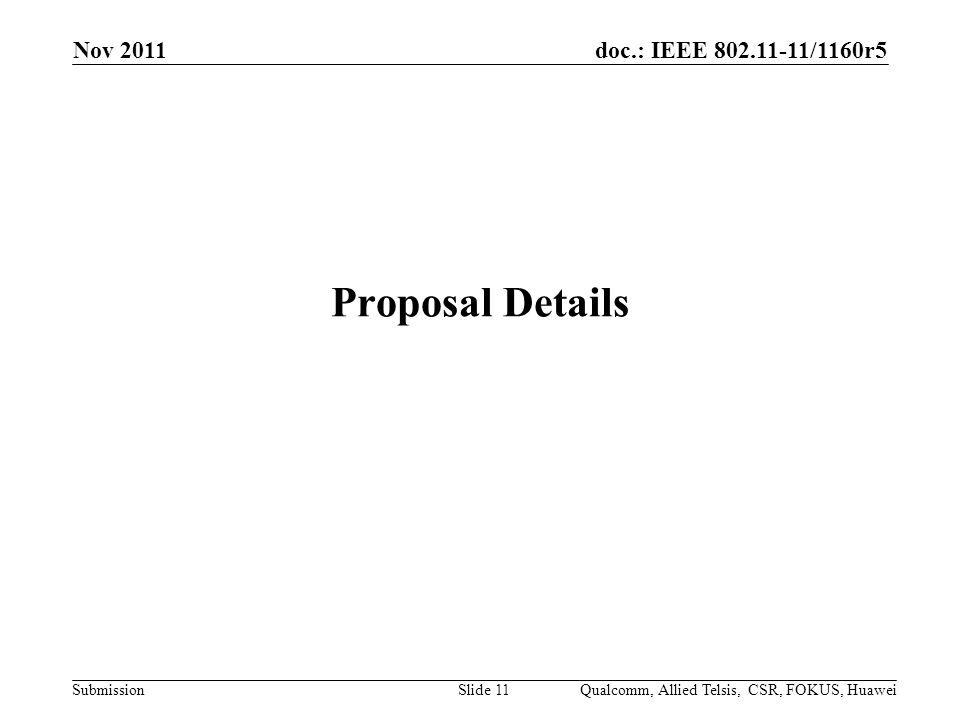 doc.: IEEE /1160r5 Submission Proposal Details Nov 2011 Qualcomm, Allied Telsis, CSR, FOKUS, HuaweiSlide 11