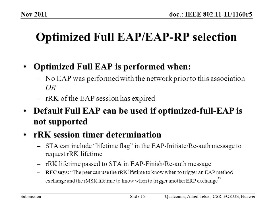 doc.: IEEE /1160r5 Submission Optimized Full EAP/EAP-RP selection Optimized Full EAP is performed when: –No EAP was performed with the network prior to this association OR –rRK of the EAP session has expired Default Full EAP can be used if optimized-full-EAP is not supported rRK session timer determination –STA can include lifetime flag in the EAP-Initiate/Re-auth message to request rRK lifetime –rRK lifetime passed to STA in EAP-Finish/Re-auth message –RFC says: The peer can use the rRK lifetime to know when to trigger an EAP method exchange and the rMSK lifetime to know when to trigger another ERP exchange Nov 2011 Qualcomm, Allied Telsis, CSR, FOKUS, HuaweiSlide 15