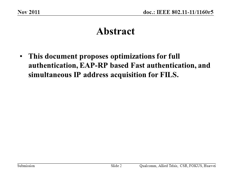 doc.: IEEE 802.11-11/1160r5 Submission Nov 2011 Slide 2 Abstract This document proposes optimizations for full authentication, EAP-RP based Fast authentication, and simultaneous IP address acquisition for FILS.