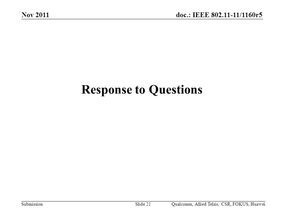 doc.: IEEE /1160r5 Submission Response to Questions Nov 2011 Qualcomm, Allied Telsis, CSR, FOKUS, HuaweiSlide 21
