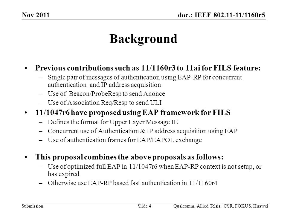 doc.: IEEE 802.11-11/1160r5 Submission Background Previous contributions such as 11/1160r3 to 11ai for FILS feature: –Single pair of messages of authentication using EAP-RP for concurrent authentication and IP address acquisition –Use of Beacon/ProbeResp to send Anonce –Use of Association Req/Resp to send ULI 11/1047r6 have proposed using EAP framework for FILS –Defines the format for Upper Layer Message IE –Concurrent use of Authentication & IP address acquisition using EAP –Use of authentication frames for EAP/EAPOL exchange This proposal combines the above proposals as follows: –Use of optimized full EAP in 11/1047r6 when EAP-RP context is not setup, or has expired –Otherwise use EAP-RP based fast authentication in 11/1160r4 Nov 2011 Qualcomm, Allied Telsis, CSR, FOKUS, HuaweiSlide 4