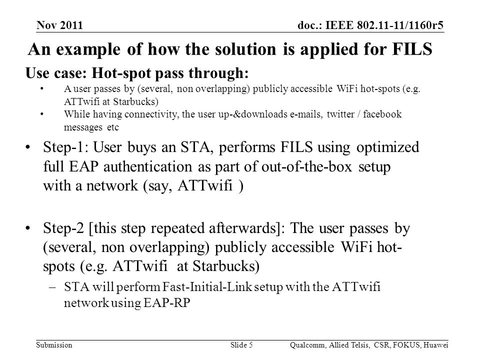 doc.: IEEE /1160r5 Submission An example of how the solution is applied for FILS Nov 2011 Qualcomm, Allied Telsis, CSR, FOKUS, HuaweiSlide 5 Use case: Hot-spot pass through: A user passes by (several, non overlapping) publicly accessible WiFi hot-spots (e.g.