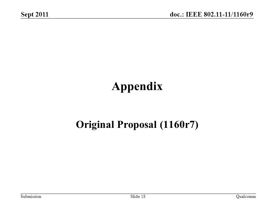 doc.: IEEE /1160r9 Submission Appendix Original Proposal (1160r7) Sept 2011 QualcommSlide 18