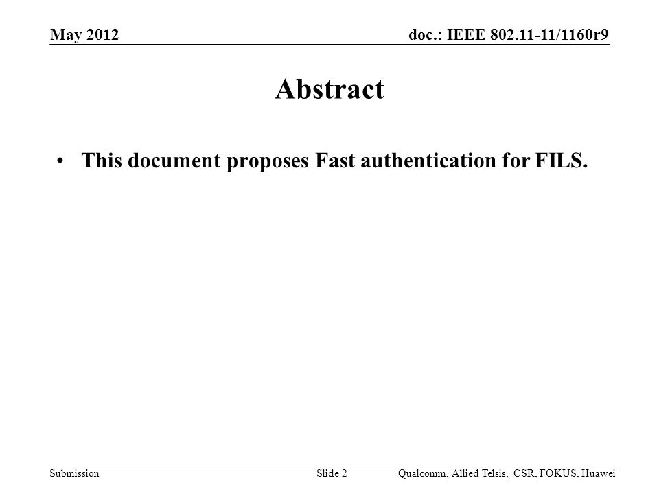 doc.: IEEE /1160r9 Submission May 2012 Slide 2 Abstract This document proposes Fast authentication for FILS.
