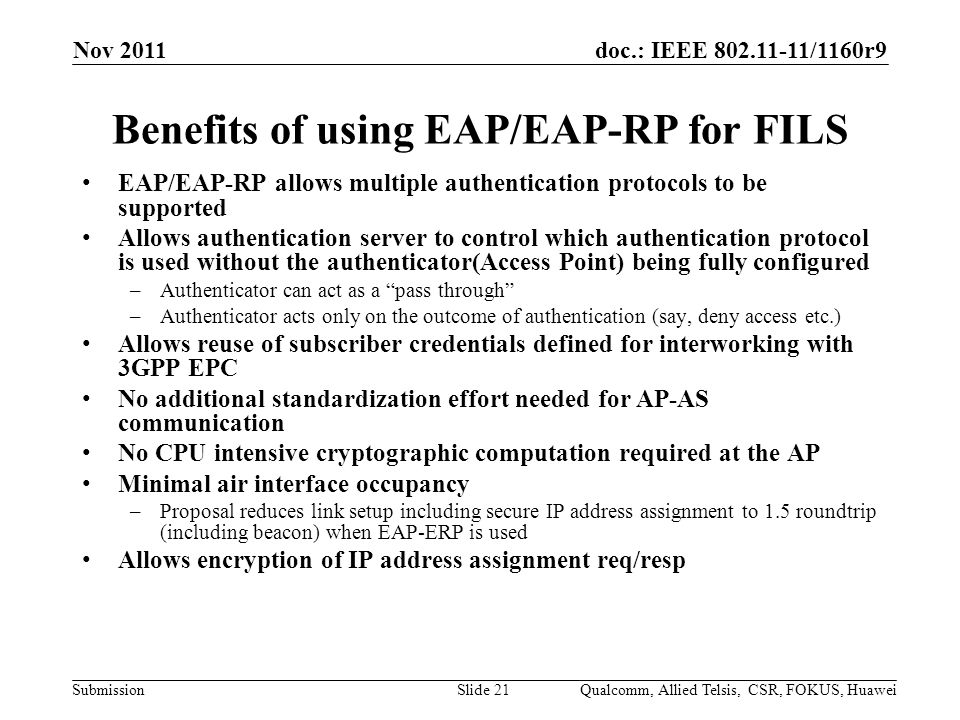 doc.: IEEE /1160r9 Submission Benefits of using EAP/EAP-RP for FILS EAP/EAP-RP allows multiple authentication protocols to be supported Allows authentication server to control which authentication protocol is used without the authenticator(Access Point) being fully configured –Authenticator can act as a pass through –Authenticator acts only on the outcome of authentication (say, deny access etc.) Allows reuse of subscriber credentials defined for interworking with 3GPP EPC No additional standardization effort needed for AP-AS communication No CPU intensive cryptographic computation required at the AP Minimal air interface occupancy –Proposal reduces link setup including secure IP address assignment to 1.5 roundtrip (including beacon) when EAP-ERP is used Allows encryption of IP address assignment req/resp Nov 2011 Qualcomm, Allied Telsis, CSR, FOKUS, HuaweiSlide 21
