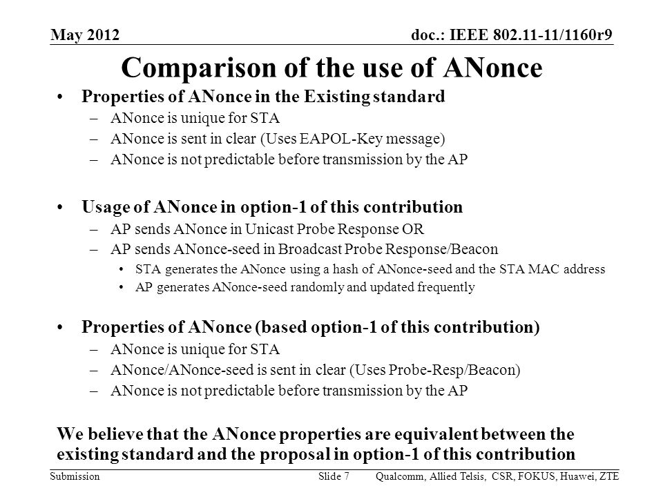 doc.: IEEE /1160r9 Submission Comparison of the use of ANonce Properties of ANonce in the Existing standard –ANonce is unique for STA –ANonce is sent in clear (Uses EAPOL-Key message) –ANonce is not predictable before transmission by the AP Usage of ANonce in option-1 of this contribution –AP sends ANonce in Unicast Probe Response OR –AP sends ANonce-seed in Broadcast Probe Response/Beacon STA generates the ANonce using a hash of ANonce-seed and the STA MAC address AP generates ANonce-seed randomly and updated frequently Properties of ANonce (based option-1 of this contribution) –ANonce is unique for STA –ANonce/ANonce-seed is sent in clear (Uses Probe-Resp/Beacon) –ANonce is not predictable before transmission by the AP We believe that the ANonce properties are equivalent between the existing standard and the proposal in option-1 of this contribution May 2012 Qualcomm, Allied Telsis, CSR, FOKUS, Huawei, ZTESlide 7