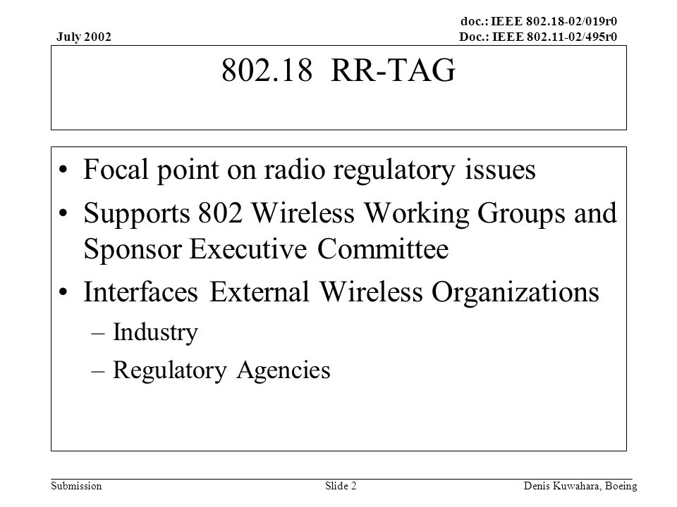 doc.: IEEE 802.18-02/019r0 Doc.: IEEE 802.11-02/495r0 Submission July 2002 Denis Kuwahara, BoeingSlide 2 802.18 RR-TAG Focal point on radio regulatory issues Supports 802 Wireless Working Groups and Sponsor Executive Committee Interfaces External Wireless Organizations –Industry –Regulatory Agencies